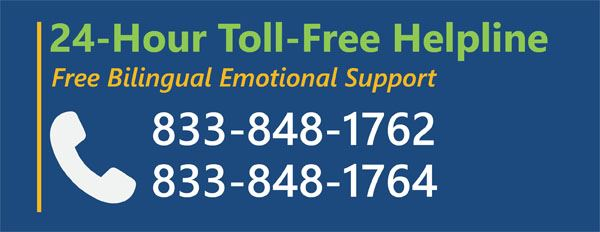 24-Hour Toll-Free Helpline Free Bilingual Emotional Support 833-848-1762 833-848-1764